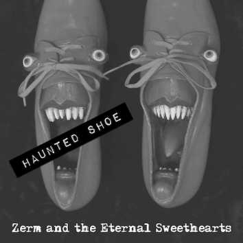 ZERM & THE ETERNAL SWEETHEARTS - HAUNTED SHOE