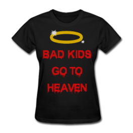Bad Kids Go To Heaven womens tee by Michael Shirley